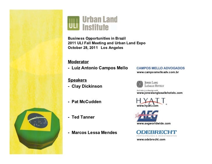 Business Opportunities in Brazil2011 ULI Fall Meeting and Urban Land ExpoOctober 28, 2011 Los AngelesModerator- Luiz Anton...