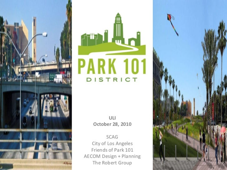 ULI October 28, 2010 SCAG City of Los Angeles Friends of Park 101 AECOM Design + Planning The Robert Group