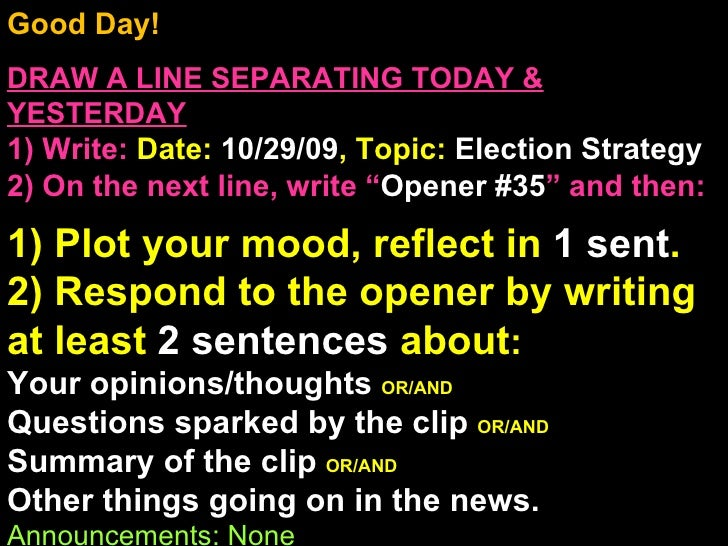 Good Day!  DRAW A LINE SEPARATING TODAY & YESTERDAY 1) Write:   Date:  10/29/09 , Topic:  Election Strategy 2) On the next...