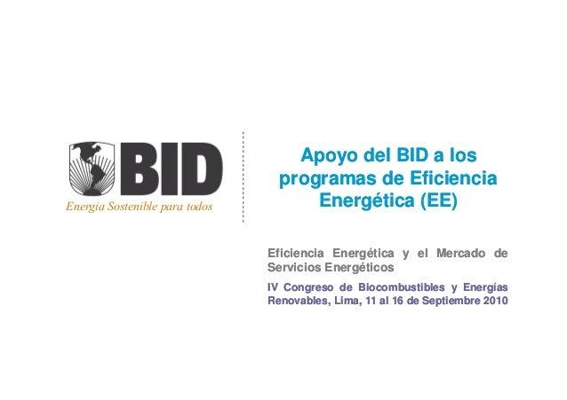 Energia Sostenible para todos Apoyo del BID a losApoyo del BID a los programas de Eficienciaprogramas de Eficiencia Energé...