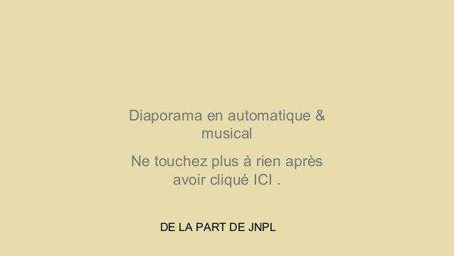 Diaporama en automatique &  musical  Ne touchez plus à rien après  avoir cliqué ICI .  DE LA PART DE JNPL