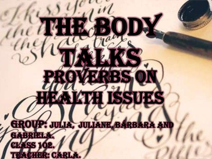 The Body       Talks      Proverbs on     health issuesGroup: Julia,   Juliane, Bárbara andGabriela.Class 102.Teacher: Car...