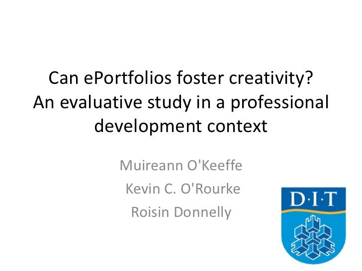 Can ePortfolios foster creativity? An evaluative study in a professional development context<br />Muireann O'Keeffe<br /> ...