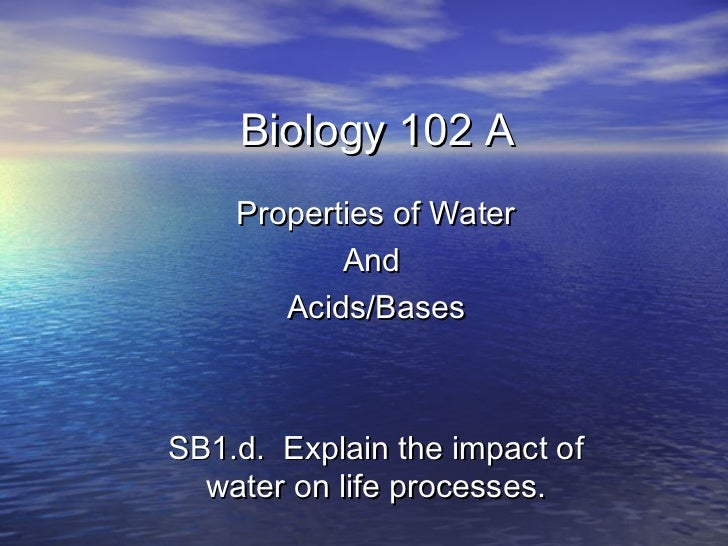 Biology 102 A    Properties of Water           And       Acids/BasesSB1.d. Explain the impact of  water on life processes.