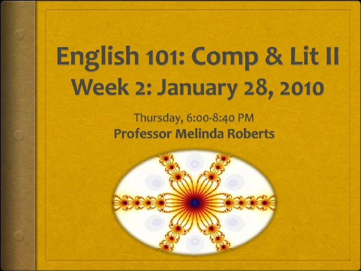 English 101: Comp & Lit IIWeek 2: January 28, 2010<br />Thursday, 6:00-8:40 PM<br />Professor Melinda Roberts<br />