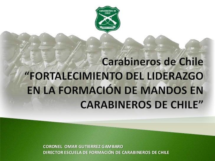 CORONEL OMAR GUTIERREZ GAMBARODIRECTOR ESCUELA DE FORMACIÓN DE CARABINEROS DE CHILE