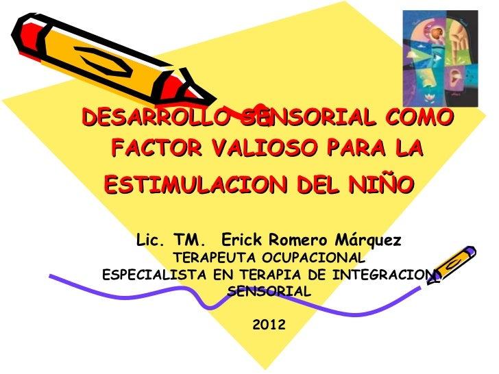 DESARROLLO SENSORIAL COMO FACTOR VALIOSO PARA LA ESTIMULACION DEL NIÑO   Lic. TM.  Erick Romero Márque z TERAPEUTA OCUPACI...