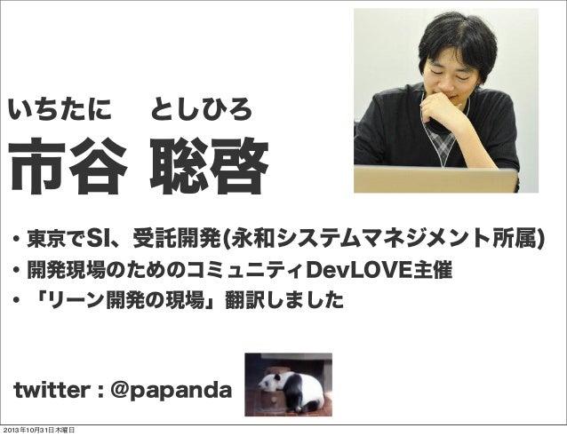 いちたに としひろ  市谷 聡啓 ・東京でSI、受託開発(永和システムマネジメント所属) ・開発現場のためのコミュニティDevLOVE主催 ・「リーン開発の現場」翻訳しました  twitter : @papanda 2013年10月31日木曜...