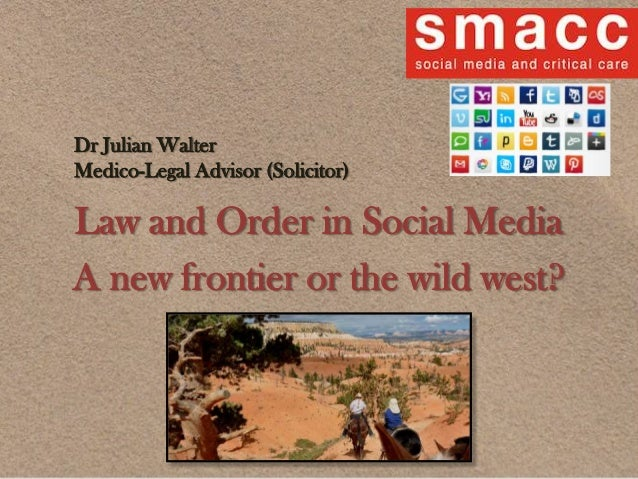 Law and Order in Social Media A new frontier or the wild west? Dr Julian Walter Medico-Legal Advisor (Solicitor)