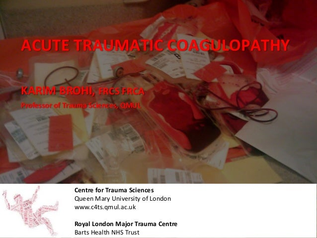 ACUTE TRAUMATIC COAGULOPATHY Centre for Trauma Sciences Queen Mary University of London www.c4ts.qmul.ac.uk Royal London M...