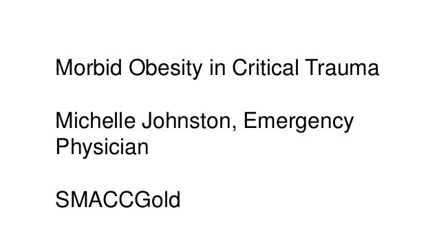 Morbid Obesity in Critical Trauma Michelle Johnston, Emergency Physician SMACCGold