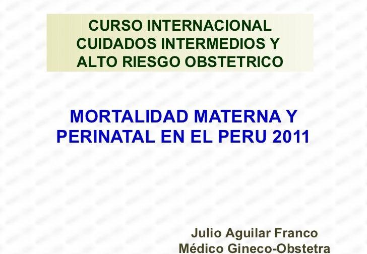 MORTALIDAD MATERNA Y PERINATAL EN EL PERU 2011 Julio Aguilar Franco Médico Gineco-Obstetra CURSO INTERNACIONAL CUIDADOS IN...