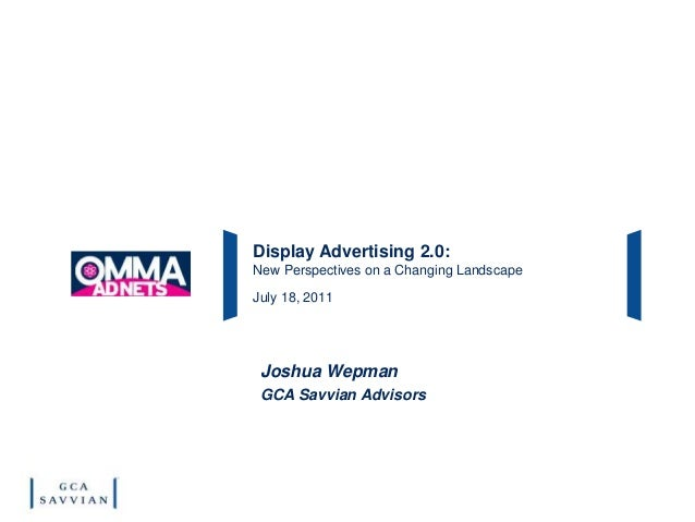 Display Advertising 2.0: New Perspectives on a Changing Landscape July 18, 2011 Joshua Wepman GCA Savvian Advisors