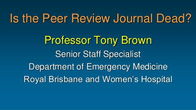 Is the Peer Review Journal Dead? Professor Tony Brown Senior Staff Specialist Department of Emergency Medicine Royal Brisb...