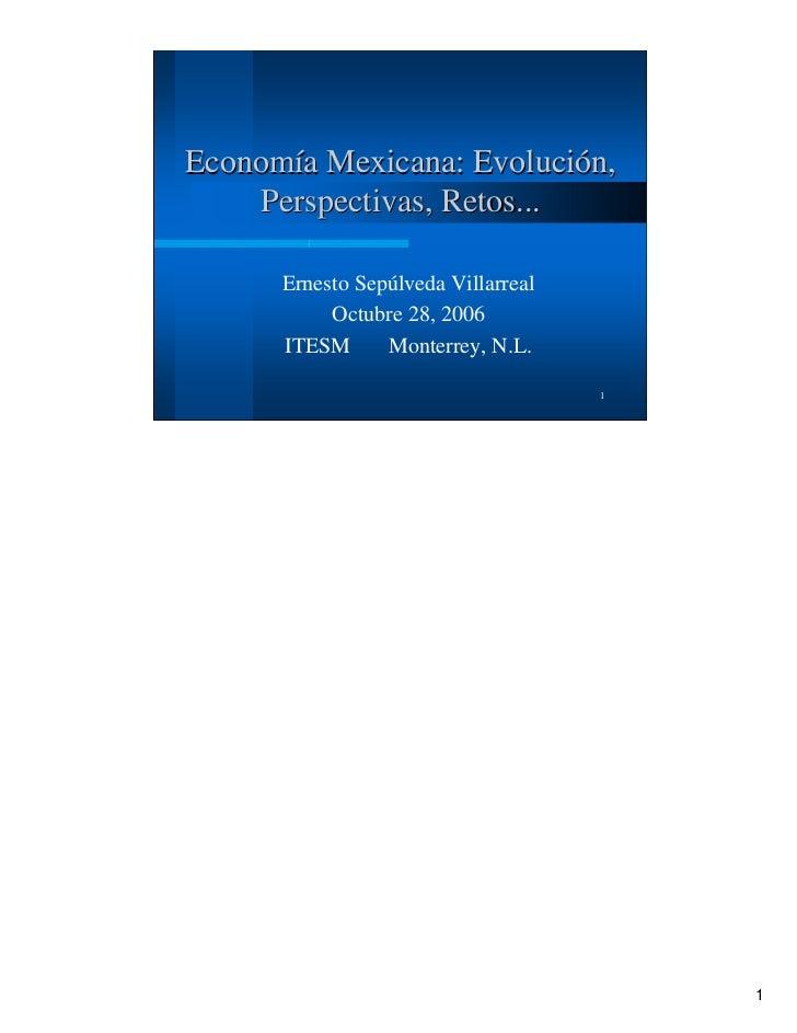 Economía Mexicana: Evolución,     Perspectivas, Retos...      Ernesto Sepúlveda Villarreal           Octubre 28, 2006     ...