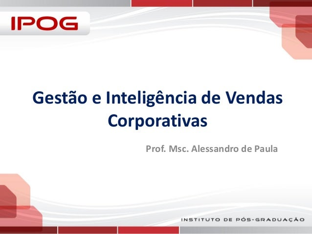 Gestão e Inteligência de Vendas Corporativas Prof. Msc. Alessandro de Paula