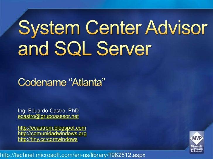 "System Center Advisor and SQL ServerCodename ""Atlanta""<br />Ing. Eduardo Castro, PhD<br />ecastro@grupoasesor.net<br />htt..."