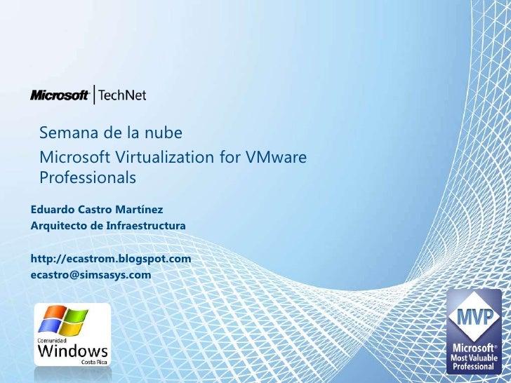 Semana de la nube<br />Microsoft Virtualization for VMware Professionals<br />Eduardo Castro Martínez<br />Arquitecto de I...