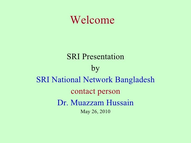 Welcome SRI Presentation by SRI National Network Bangladesh contact person Dr. Muazzam Hussain May 26, 2010
