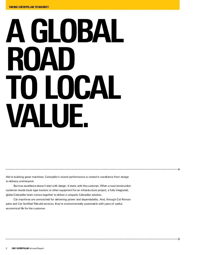 2 2007 CATERPILLAR Annual Report TAKING CATERPILLAR TO MARKET: AGLOBAL ROAD TOLOCAL VALUE. We're building great machines. ...