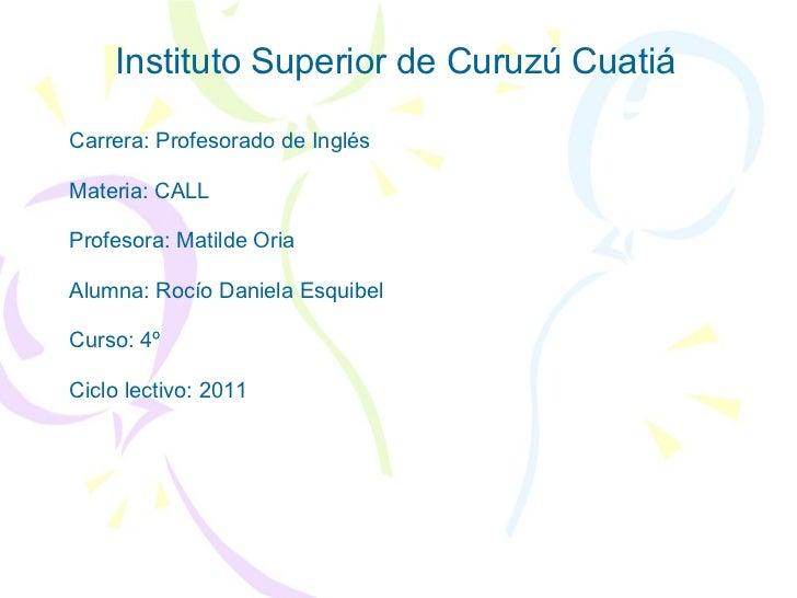 Instituto Superior de Curuzú Cuatiá Carrera: Profesorado de Inglés Materia: CALL Profesora: Matilde Oria Alumna: Rocío Dan...