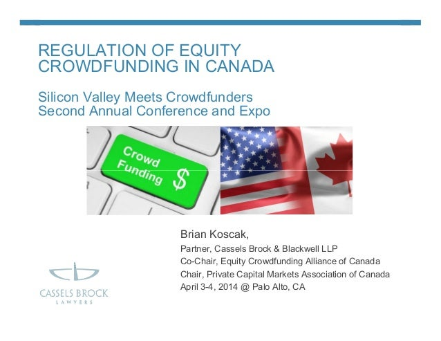 REGULATION OF EQUITY CROWDFUNDING IN CANADA Silicon Valley Meets Crowdfunders Second Annual Conference and Expo Brian Kosc...