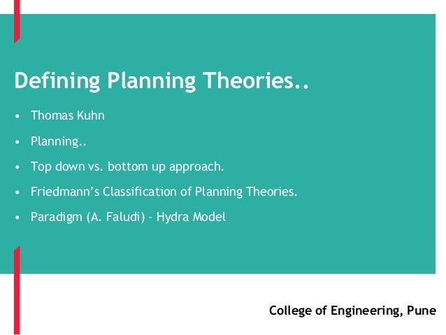 Defining Planning Theories.. • Thomas Kuhn • Planning.. • Top down vs. bottom up approach. • Friedmann's Classification of...