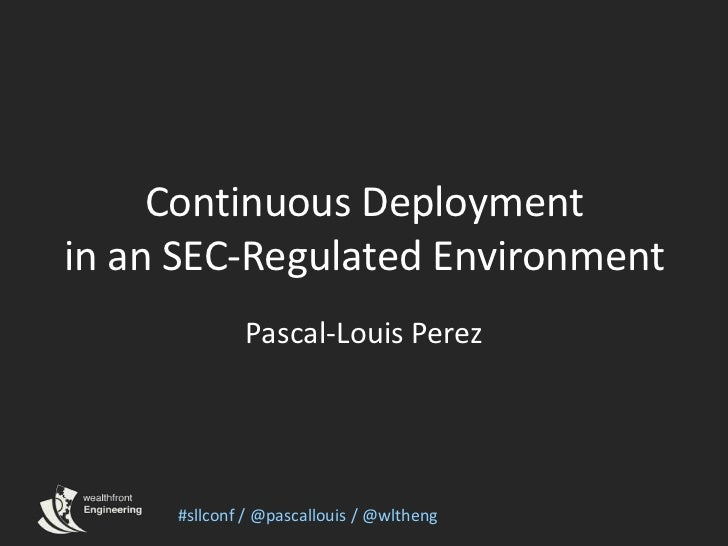 Continuous Deploymentin an SEC-Regulated Environment<br />Pascal-Louis Perez<br />#sllconf / @pascallouis / @wltheng<br />