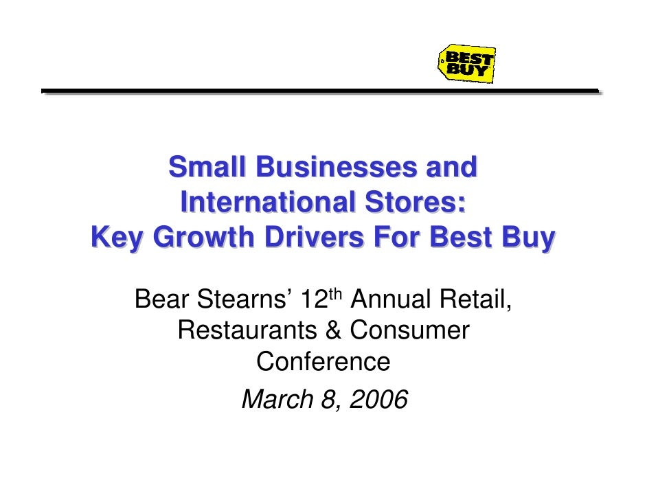 Small Businesses and       International Stores: Key Growth Drivers For Best Buy    Bear Stearns' 12th Annual Retail,     ...