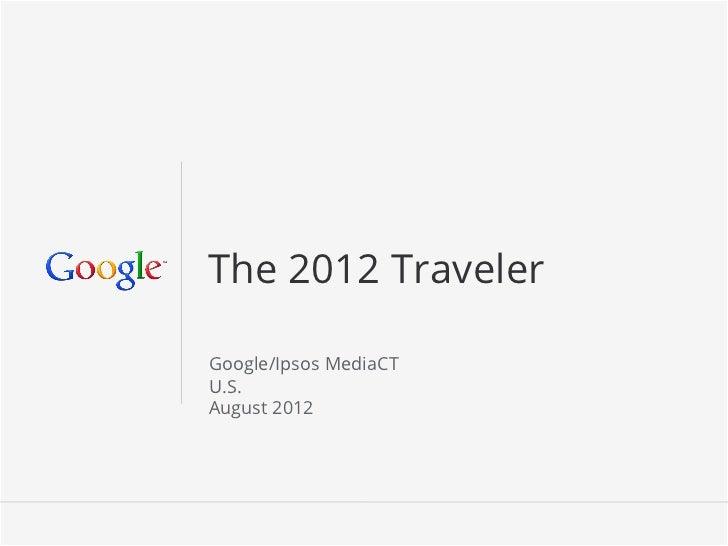 The 2012 TravelerGoogle/Ipsos MediaCTU.S.August 2012                       Google Confidential and Proprietary   1