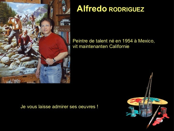 Alfredo  RODRIGUEZ   Peintre de talent né en 1954 à Mexico,  vit maintenanten Californie Je vous laisse admirer ses oeuvre...