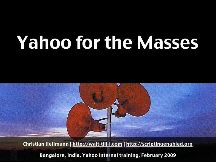 Yahoo for the Masses     Christian Heilmann | http://wait-till-i.com | http://scriptingenabled.org         Bangalore, Indi...