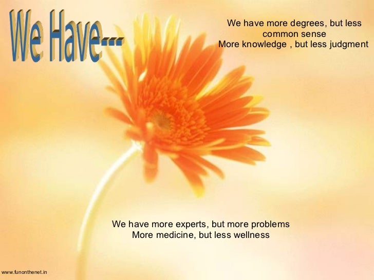 www.funonthenet.in We have more degrees, but less common sense More knowledge , but less judgment  We have more experts, b...