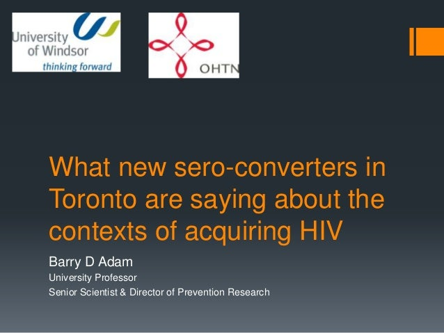 What new sero-converters inToronto are saying about thecontexts of acquiring HIVBarry D AdamUniversity ProfessorSenior Sci...