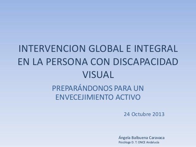 INTERVENCION GLOBAL E INTEGRAL EN LA PERSONA CON DISCAPACIDAD VISUAL PREPARÁNDONOS PARA UN ENVECEJIMIENTO ACTIVO 24 Octubr...