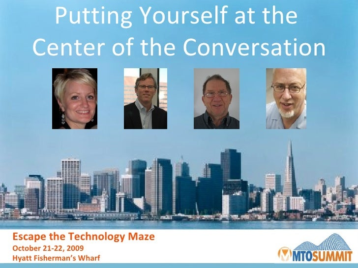Putting Yourself at the  Center of the Conversation Escape the Technology Maze October 21-22, 2009 Hyatt Fisherman's Wharf