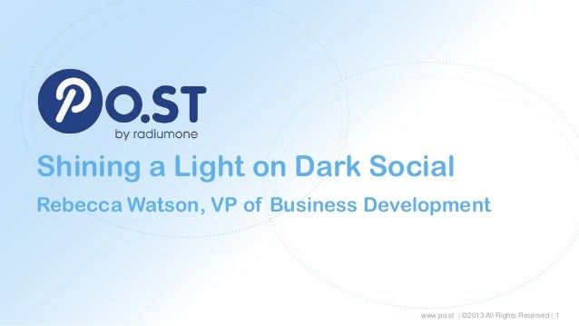 Shining a Light on Dark Social Rebecca Watson, VP of Business Development  www.po.st | ©2013 All Rights Reserved | 1