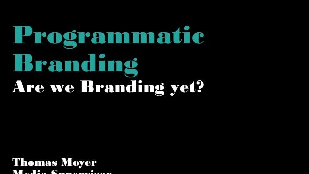 Programmatic Branding Are we Branding yet? Thomas Moyer