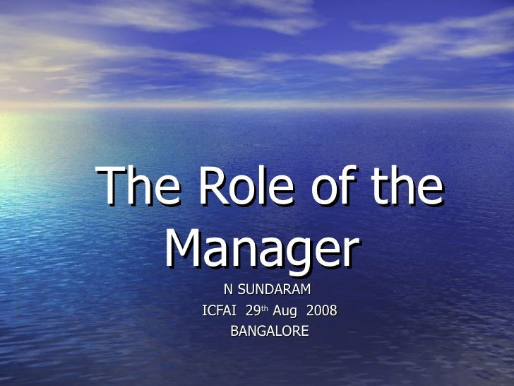 The Role of the Manager  N SUNDARAM  ICFAI  29 th  Aug  2008 BANGALORE