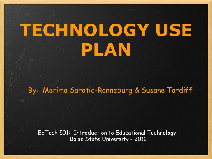 TECHNOLOGY USE PLAN By:  Merima Sarotic-Ronneburg & Susane Tardiff EdTech 501:  Introduction to Educational Technology  Bo...
