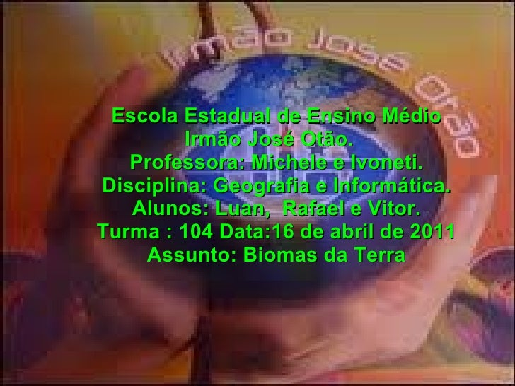 Escola Estadual de Ensino Médio         Irmão José Otão.   Professora: Michele e Ivoneti.Disciplina: Geografia e Informáti...
