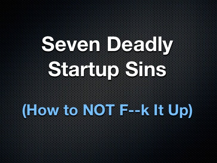 Seven Deadly  Startup Sins(How to NOT F--k It Up)