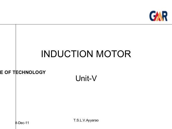 INDUCTION MOTOR Unit-V 8-Dec-11 T.S.L.V.Ayyarao GMR INSTITUTE OF TECHNOLOGY