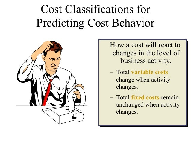 Cost Classifications for Predicting Cost Behavior How a cost will react to changes in the level of business activity. – To...