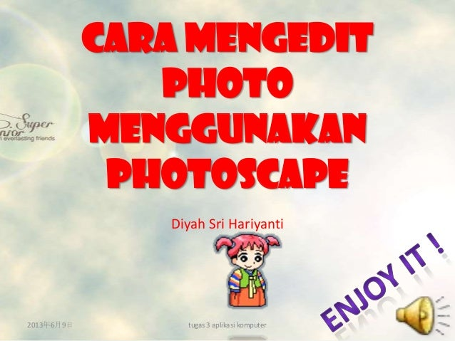 Cara MENGEDITPHOTOMENGGUNAKANphotoscapeDiyah Sri Hariyanti2013年6月9日 tugas 3 aplikasi komputer