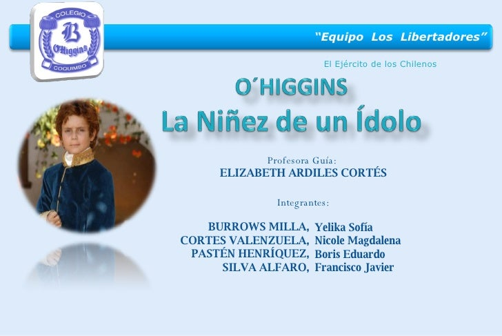 El Ejército de los Chilenos Profesora Guía:  ELIZABETH ARDILES CORTÉS BURROWS MILLA, CORTES VALENZUELA, PASTÉN HENRÍQUEZ, ...