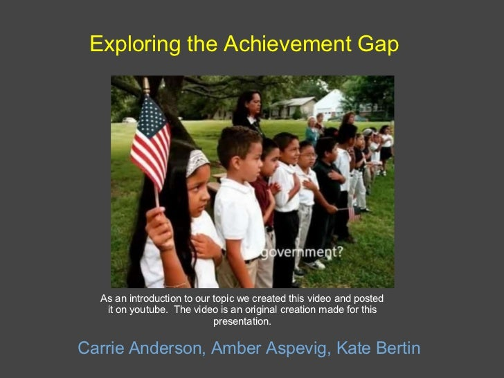Exploring the Achievement Gap Carrie Anderson, Amber Aspevig, Kate Bertin As an introduction to our topic we created this ...