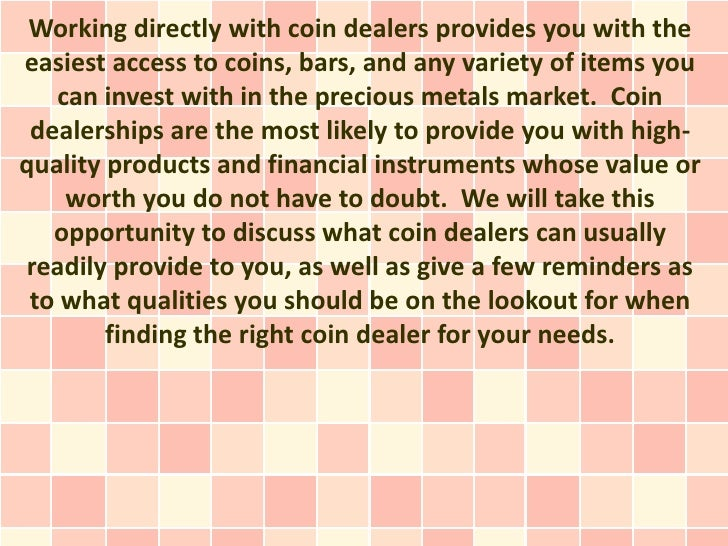 Working directly with coin dealers provides you with theeasiest access to coins, bars, and any variety of items you   can ...