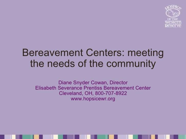 Bereavement Centers: meeting the needs of the community Diane Snyder Cowan, Director Elisabeth Severance Prentiss Bereavem...