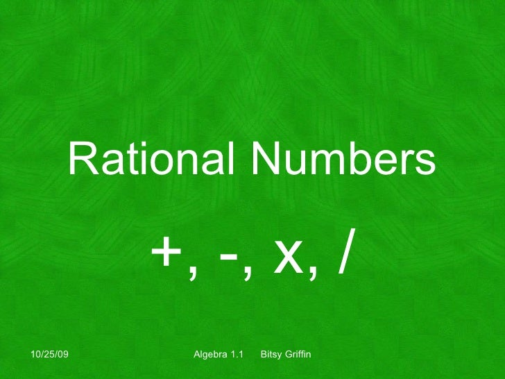 Rational Numbers +, -, x, / 10/25/09 Algebra 1.1  Bitsy Griffin